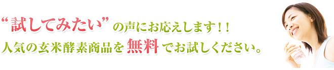 試してみたいの声にお答えします!! 人気の玄米酵素商品を無料でお試しください。