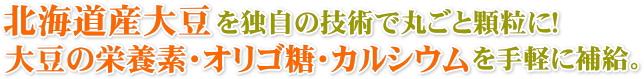 北海道産大豆を独自の技術で丸ごと顆粒に!大豆成分、オリゴ等、カルシウムが一度に取れる。